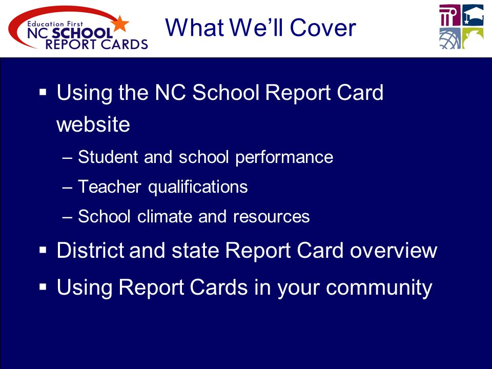 What Well Cover Using the NC School Report Card website –Student and school performance –Teacher qualifications –School climate and resources District and state Report Card overview Using Report Cards in your community