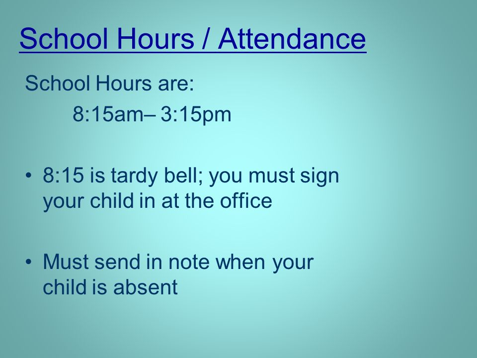 School Hours / Attendance School Hours are: 8:15am– 3:15pm 8:15 is tardy bell; you must sign your child in at the office Must send in note when your child is absent