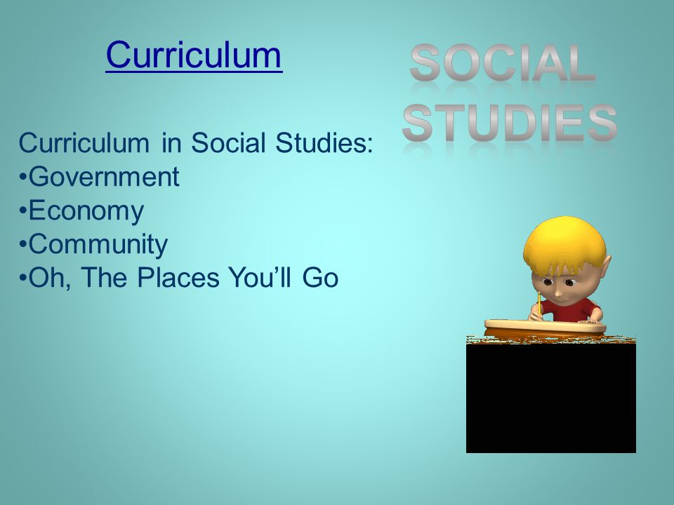 Curriculum Curriculum in Social Studies: Government Economy Community Oh, The Places Youll Go