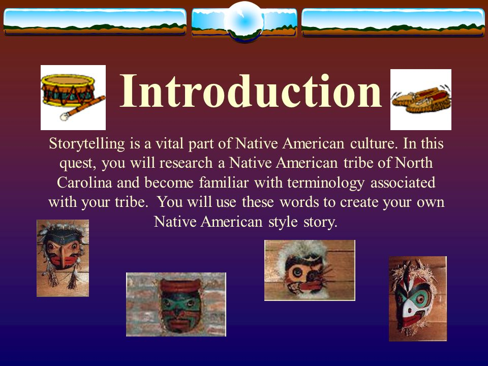 Introduction Storytelling is a vital part of Native American culture. In this quest, you will research a Native American tribe of North Carolina and b
