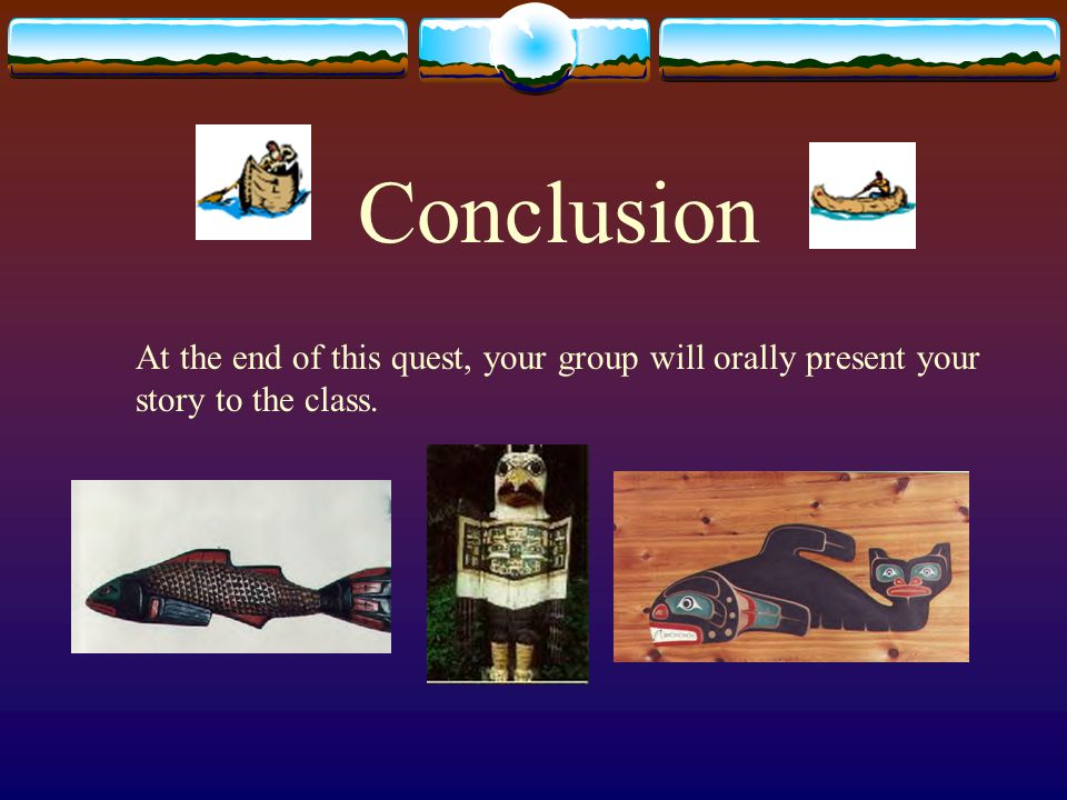 Conclusion At the end of this quest, your group will orally present your story to the class.