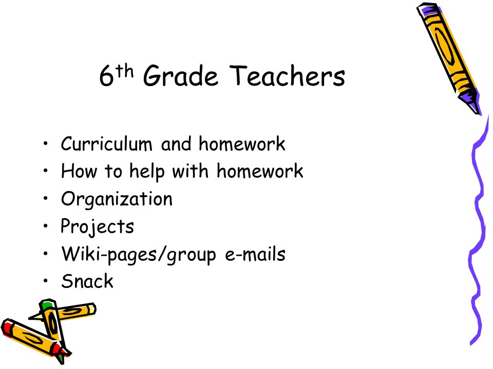 6 th Grade Teachers Curriculum and homework How to help with homework Organization Projects Wiki-pages/group e-mails Snack