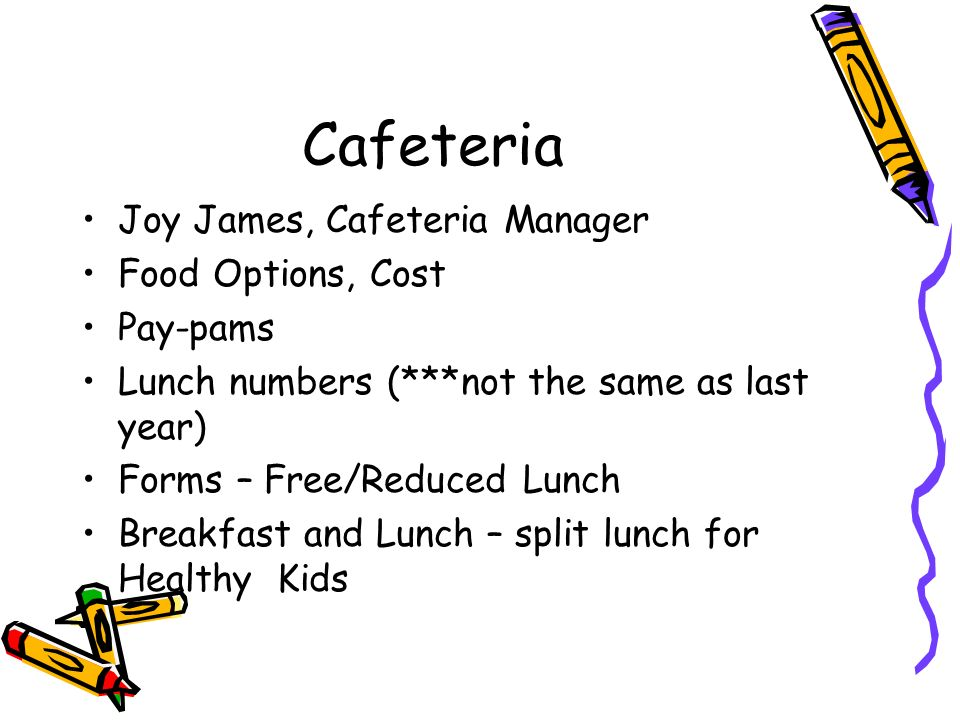 Cafeteria Joy James, Cafeteria Manager Food Options, Cost Pay-pams Lunch numbers (***not the same as last year) Forms – Free/Reduced Lunch Breakfast and Lunch – split lunch for Healthy Kids