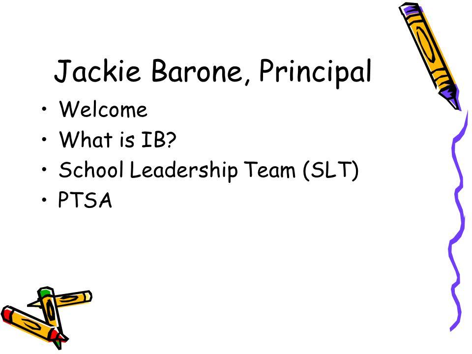 Jackie Barone, Principal Welcome What is IB? School Leadership Team (SLT) PTSA