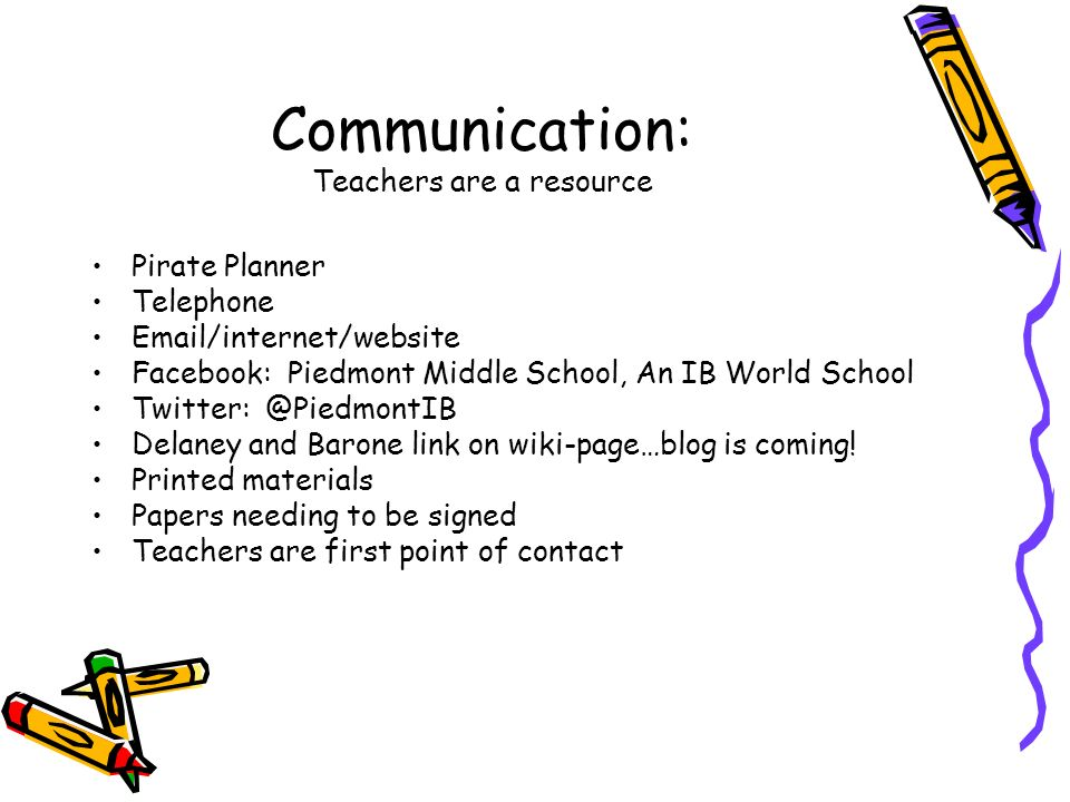 Communication: Teachers are a resource Pirate Planner Telephone Email/internet/website Facebook: Piedmont Middle School, An IB World School Twitter: @PiedmontIB Delaney and Barone link on wiki-page…blog is coming.