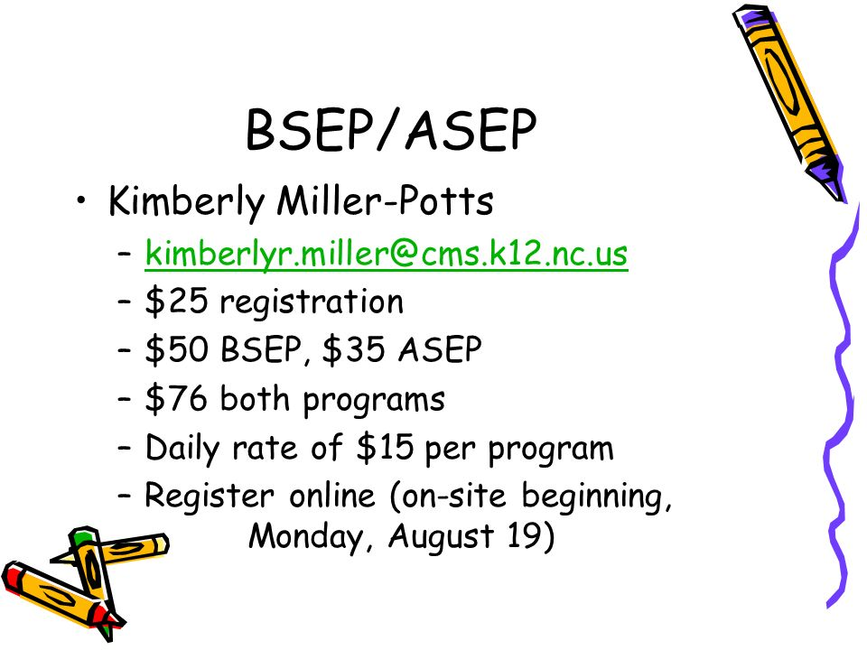 BSEP/ASEP Kimberly Miller-Potts –kimberlyr.miller@cms.k12.nc.uskimberlyr.miller@cms.k12.nc.us –$25 registration –$50 BSEP, $35 ASEP –$76 both programs –Daily rate of $15 per program –Register online (on-site beginning, Monday, August 19)