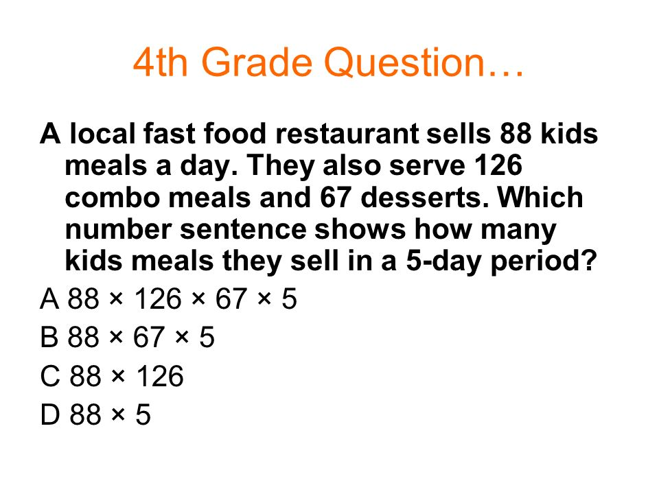 4th Grade Question… A local fast food restaurant sells 88 kids meals a day. They also serve 126 combo meals and 67 desserts. Which number sentence sho
