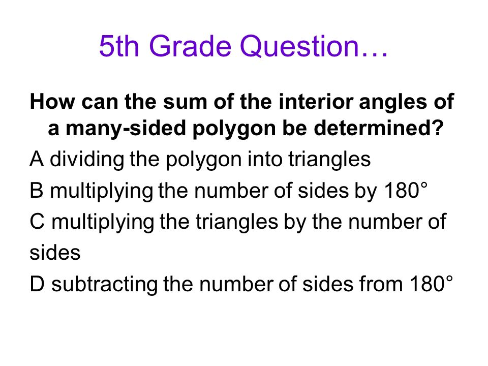 5th Grade Question… How can the sum of the interior angles of a many-sided polygon be determined? A dividing the polygon into triangles B multiplying