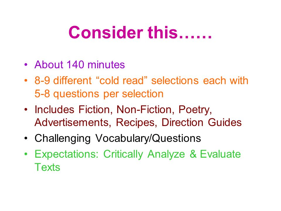 Consider this…… About 140 minutes 8-9 different cold read selections each with 5-8 questions per selection Includes Fiction, Non-Fiction, Poetry, Adve