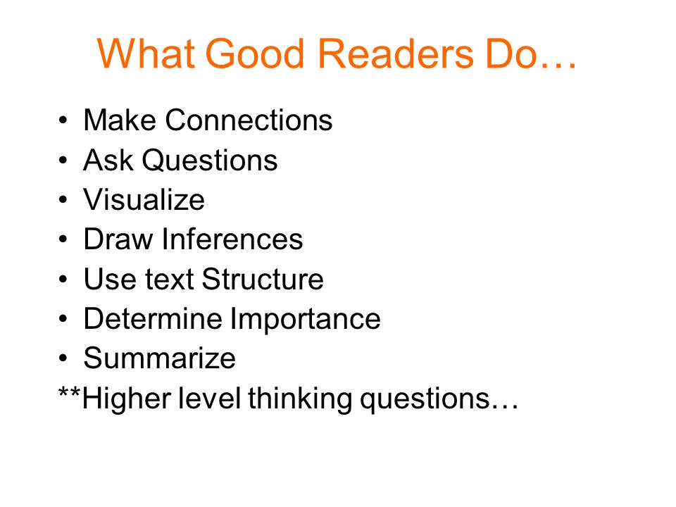 What Good Readers Do… Make Connections Ask Questions Visualize Draw Inferences Use text Structure Determine Importance Summarize **Higher level thinki