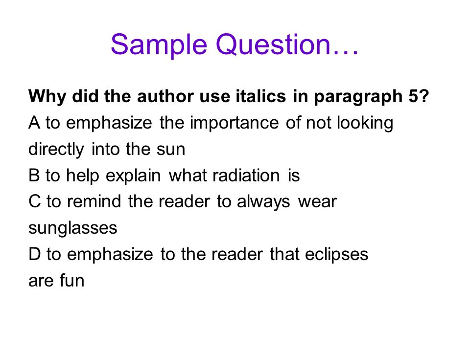 Sample Question… Why did the author use italics in paragraph 5? A to emphasize the importance of not looking directly into the sun B to help explain w