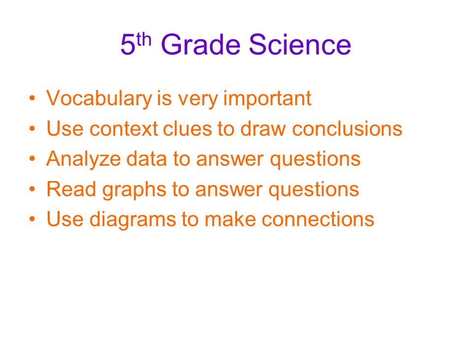 5 th Grade Science Vocabulary is very important Use context clues to draw conclusions Analyze data to answer questions Read graphs to answer questions