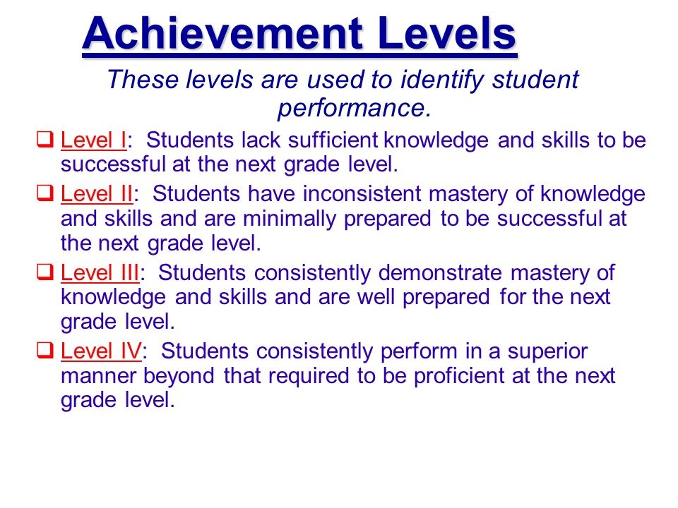 Achievement Levels These levels are used to identify student performance. Level I: Students lack sufficient knowledge and skills to be successful at t
