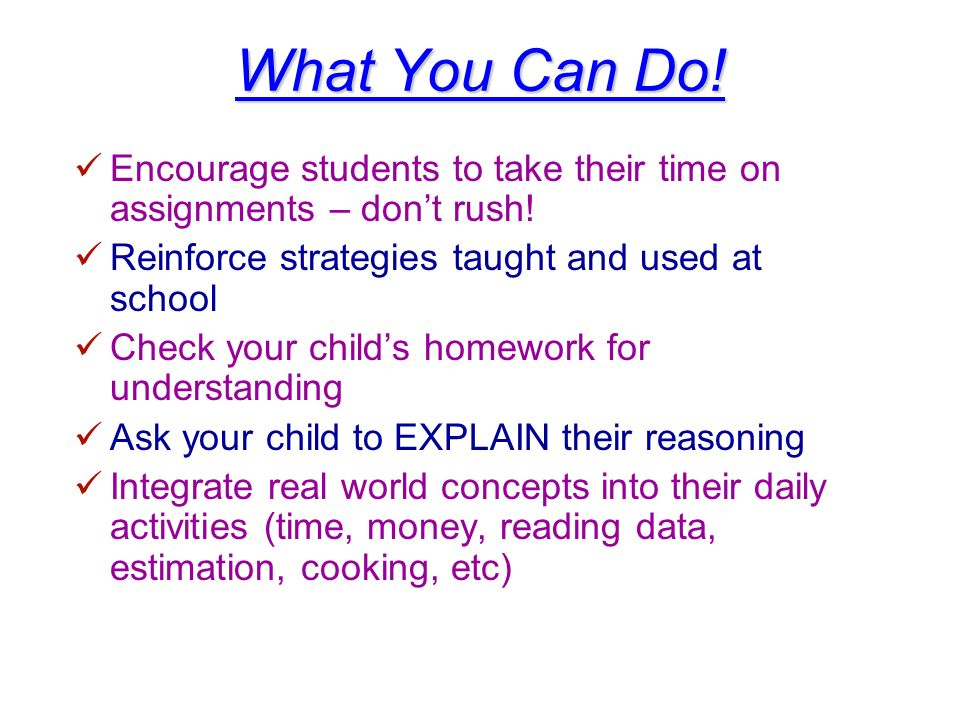 What You Can Do! Encourage students to take their time on assignments – dont rush! Reinforce strategies taught and used at school Check your childs ho