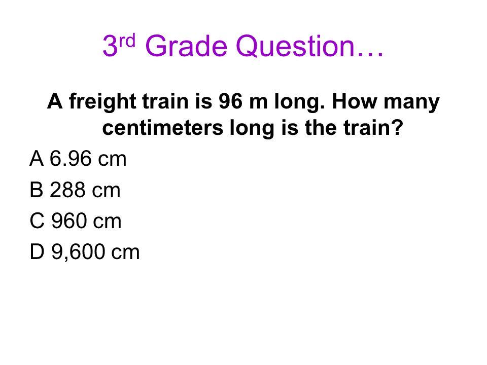 3 rd Grade Question… A freight train is 96 m long. How many centimeters long is the train? A 6.96 cm B 288 cm C 960 cm D 9,600 cm