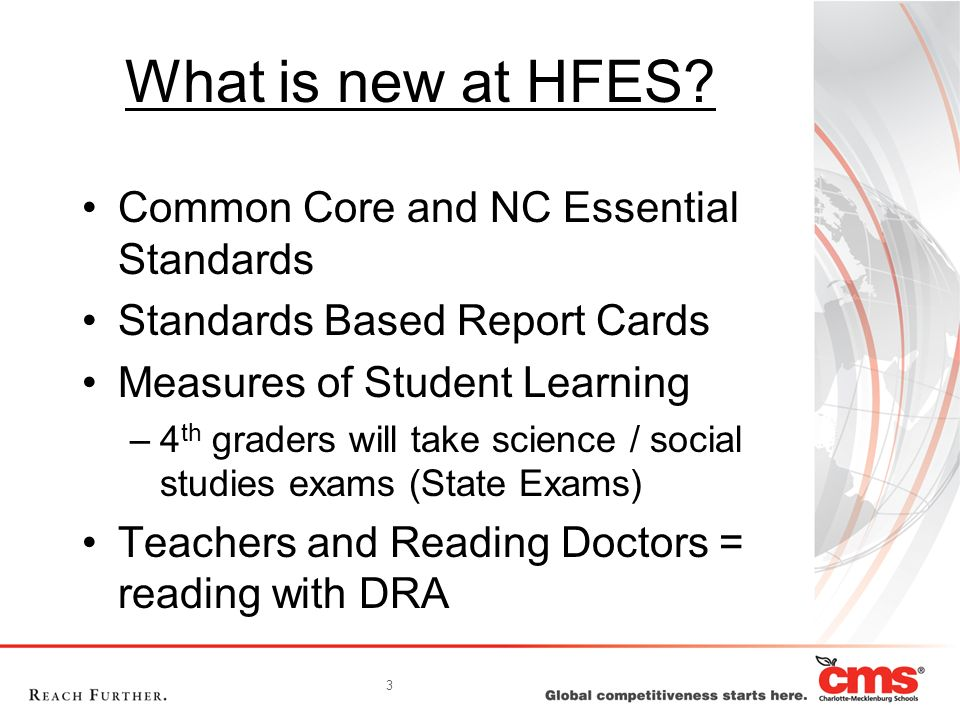 3 What is new at HFES? Common Core and NC Essential Standards Standards Based Report Cards Measures of Student Learning –4 th graders will take scienc