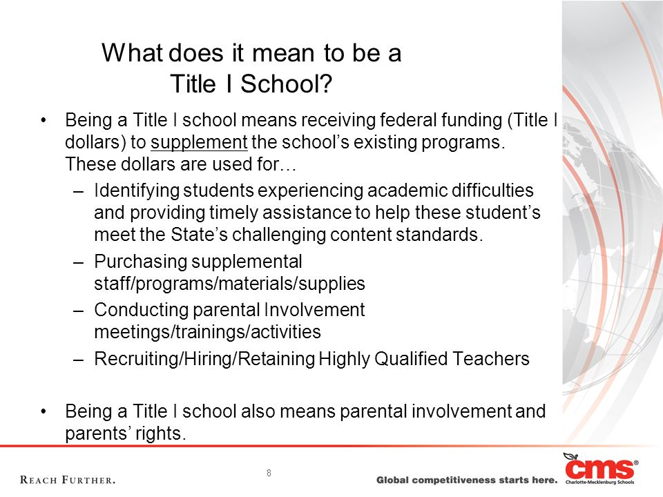 8 What does it mean to be a Title I School? Being a Title I school means receiving federal funding (Title I dollars) to supplement the schools existin