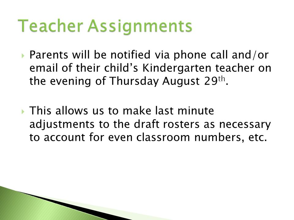 Parents will be notified via phone call and/or email of their childs Kindergarten teacher on the evening of Thursday August 29 th. This allows us to m
