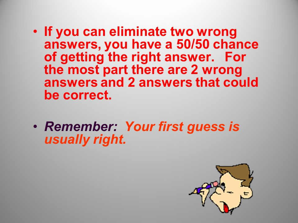 The Process of Elimination After you have been through all of the answer choices once, go back and eliminate choices that you know are incorrect.