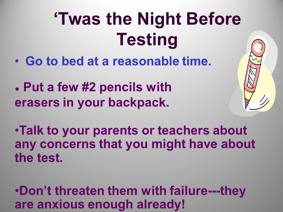 Twas the Night Before Testing Go to bed at a reasonable time.