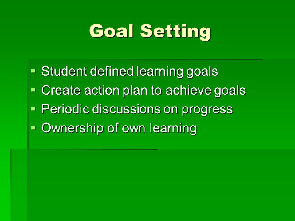 Goal Setting Student defined learning goals Student defined learning goals Create action plan to achieve goals Create action plan to achieve goals Periodic discussions on progress Periodic discussions on progress Ownership of own learning Ownership of own learning