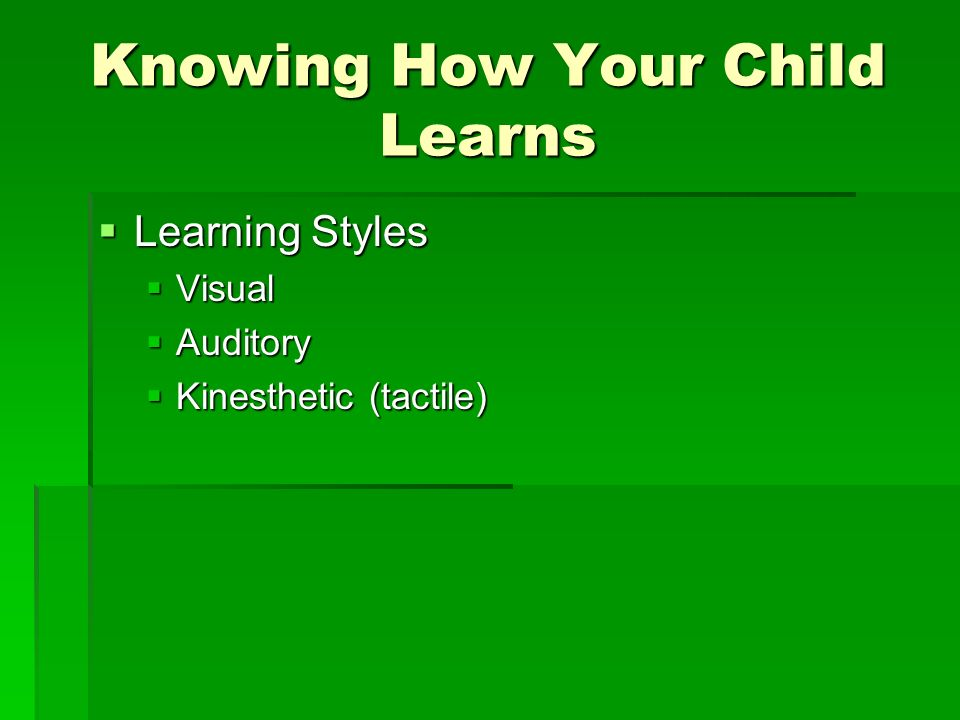 Knowing How Your Child Learns Learning Styles Learning Styles Visual Visual Auditory Auditory Kinesthetic (tactile) Kinesthetic (tactile)
