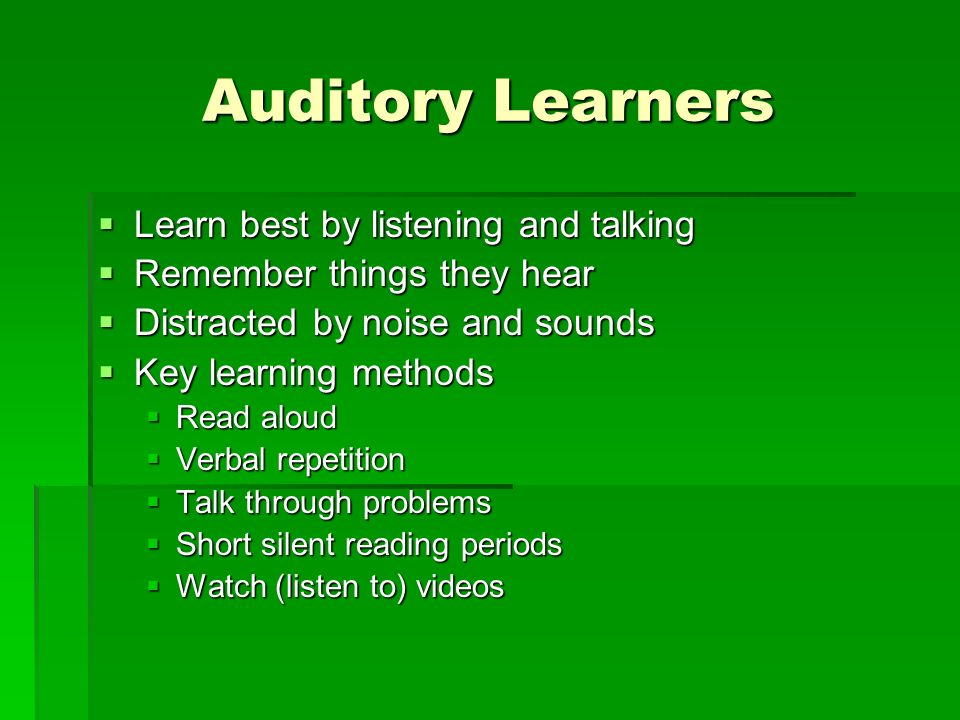 Auditory Learners Learn best by listening and talking Learn best by listening and talking Remember things they hear Remember things they hear Distracted by noise and sounds Distracted by noise and sounds Key learning methods Key learning methods Read aloud Read aloud Verbal repetition Verbal repetition Talk through problems Talk through problems Short silent reading periods Short silent reading periods Watch (listen to) videos Watch (listen to) videos
