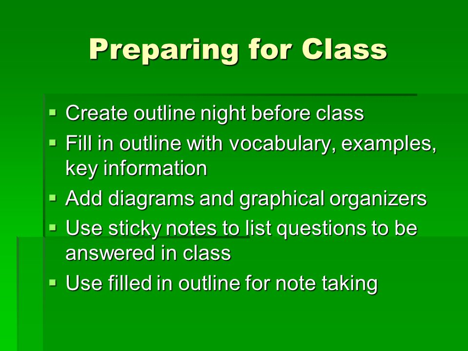 Preparing for Class Create outline night before class Create outline night before class Fill in outline with vocabulary, examples, key information Fill in outline with vocabulary, examples, key information Add diagrams and graphical organizers Add diagrams and graphical organizers Use sticky notes to list questions to be answered in class Use sticky notes to list questions to be answered in class Use filled in outline for note taking Use filled in outline for note taking