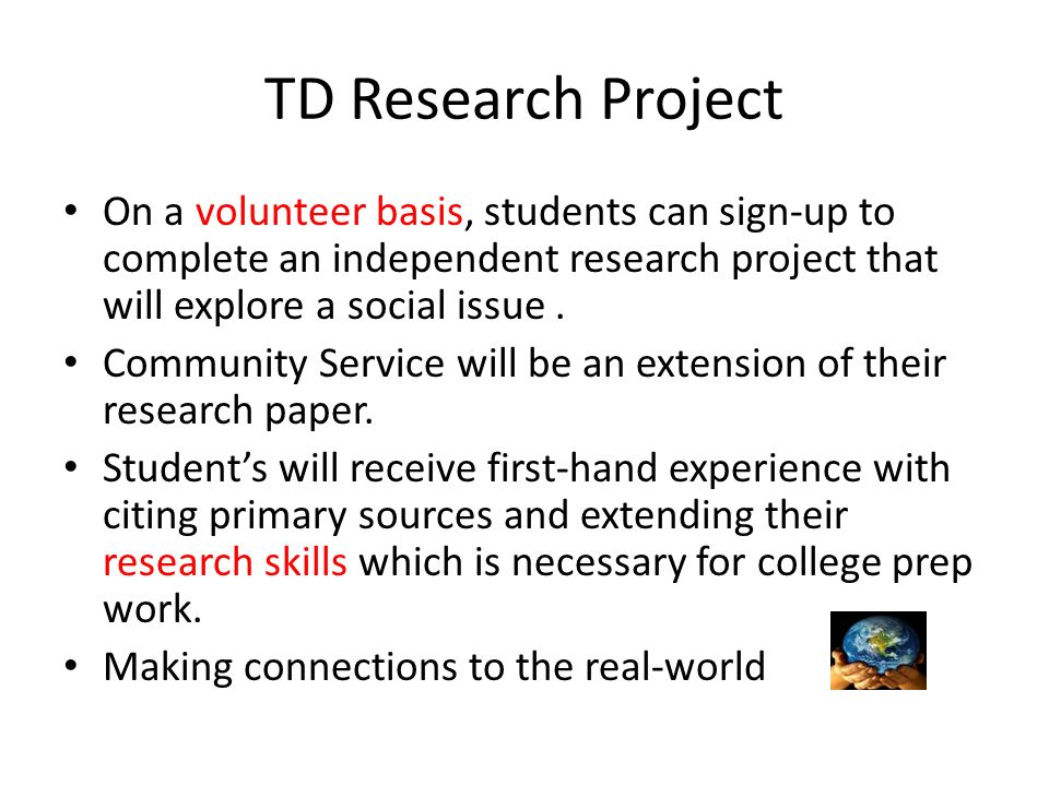TD Research Project On a volunteer basis, students can sign-up to complete an independent research project that will explore a social issue. Community