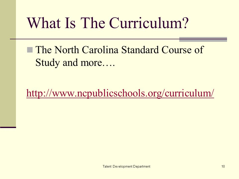 Talent Development Department10 What Is The Curriculum? The North Carolina Standard Course of Study and more…. http://www.ncpublicschools.org/curricul