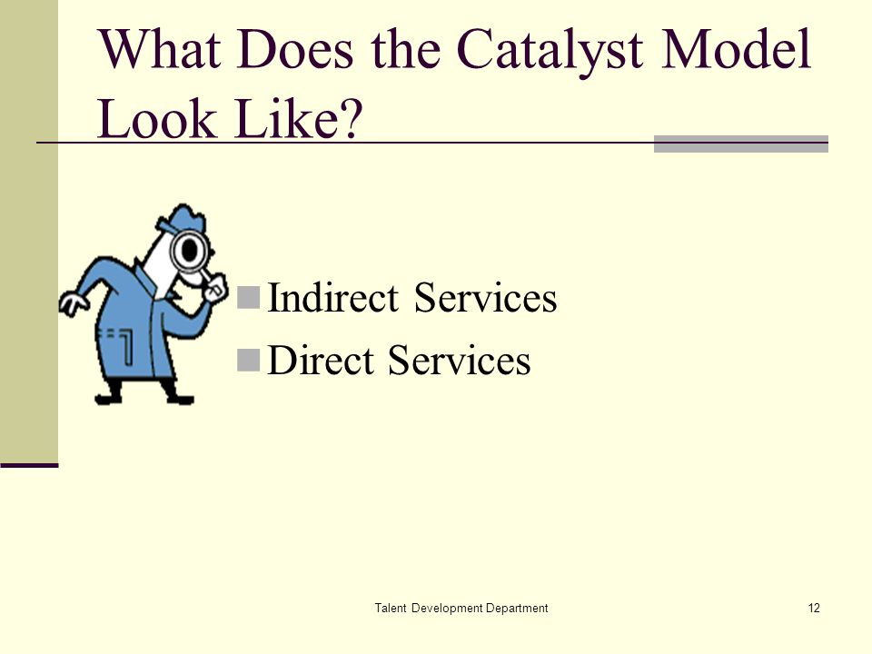 Talent Development Department12 What Does the Catalyst Model Look Like? Indirect Services Direct Services