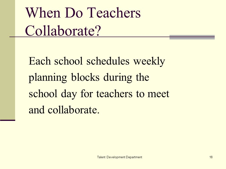 Talent Development Department18 When Do Teachers Collaborate? Each school schedules weekly planning blocks during the school day for teachers to meet