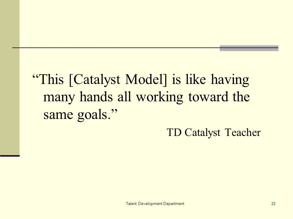 Talent Development Department22 This [Catalyst Model] is like having many hands all working toward the same goals.