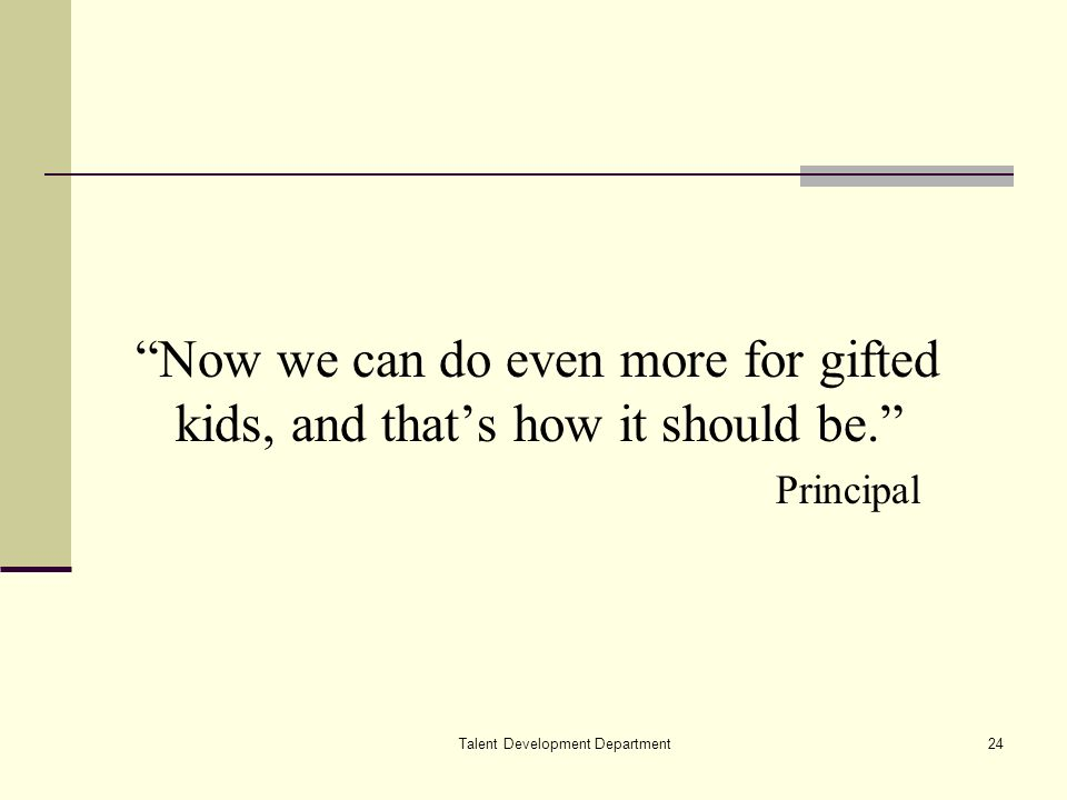 Talent Development Department24 Now we can do even more for gifted kids, and thats how it should be. Principal