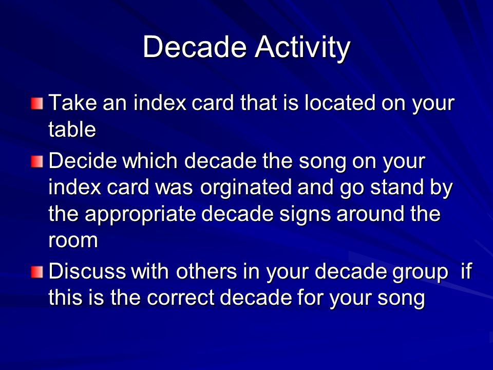 Decade Activity Take an index card that is located on your table Decide which decade the song on your index card was orginated and go stand by the app