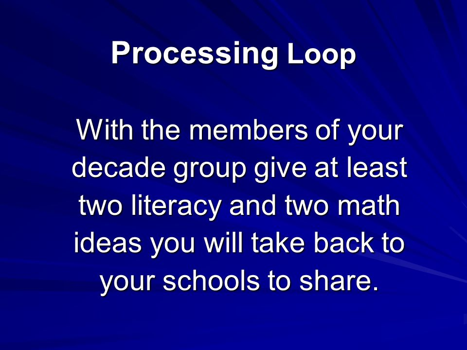 Processing Loop With the members of your decade group give at least two literacy and two math ideas you will take back to your schools to share.
