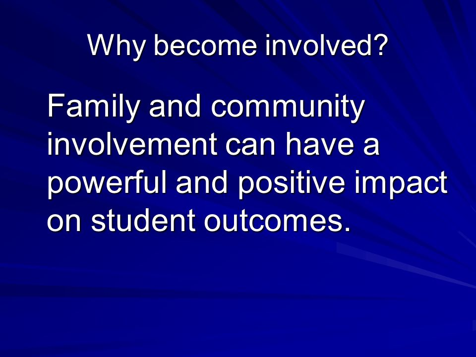 Why become involved? Family and community involvement can have a powerful and positive impact on student outcomes. Family and community involvement ca