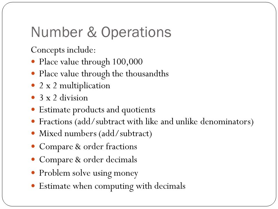 Number & Operations Concepts include: Place value through 100,000 Place value through the thousandths 2 x 2 multiplication 3 x 2 division Estimate products and quotients Fractions (add/subtract with like and unlike denominators) Mixed numbers (add/subtract) Compare & order fractions Compare & order decimals Problem solve using money Estimate when computing with decimals