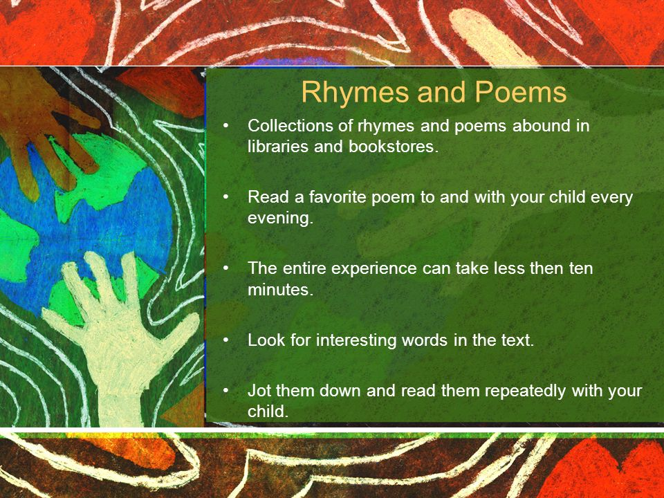 Rhymes and Poems Collections of rhymes and poems abound in libraries and bookstores. Read a favorite poem to and with your child every evening. The en