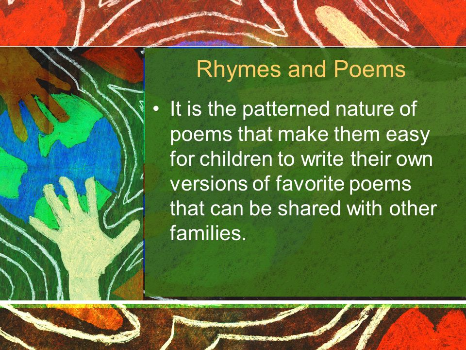 Rhymes and Poems It is the patterned nature of poems that make them easy for children to write their own versions of favorite poems that can be shared