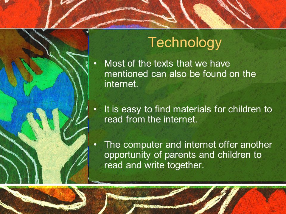 Technology Most of the texts that we have mentioned can also be found on the internet. It is easy to find materials for children to read from the inte