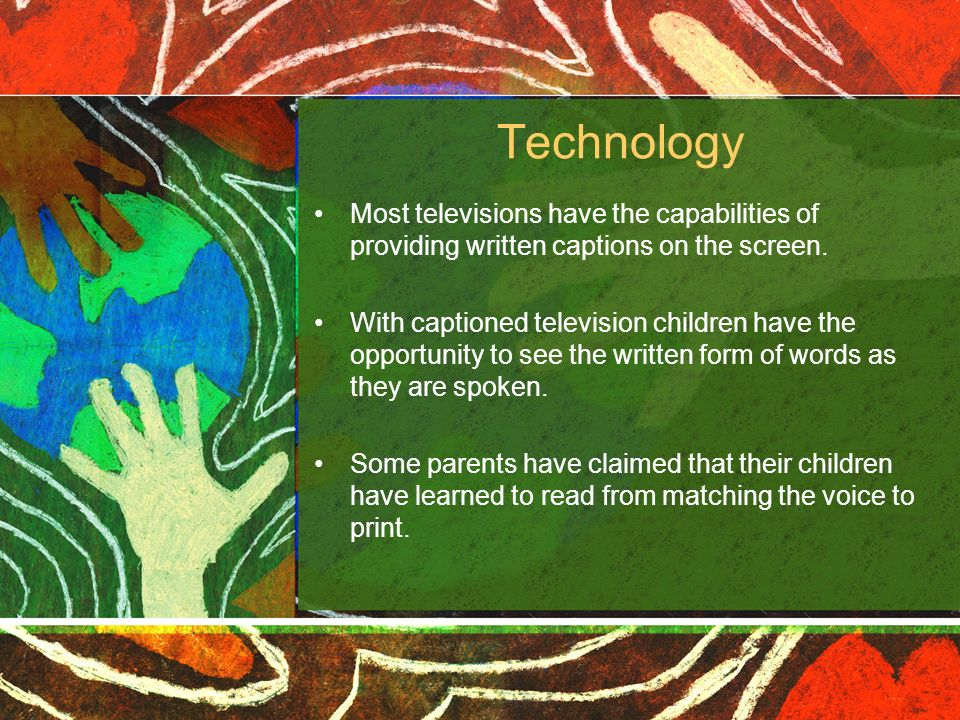 Technology Most televisions have the capabilities of providing written captions on the screen. With captioned television children have the opportunity