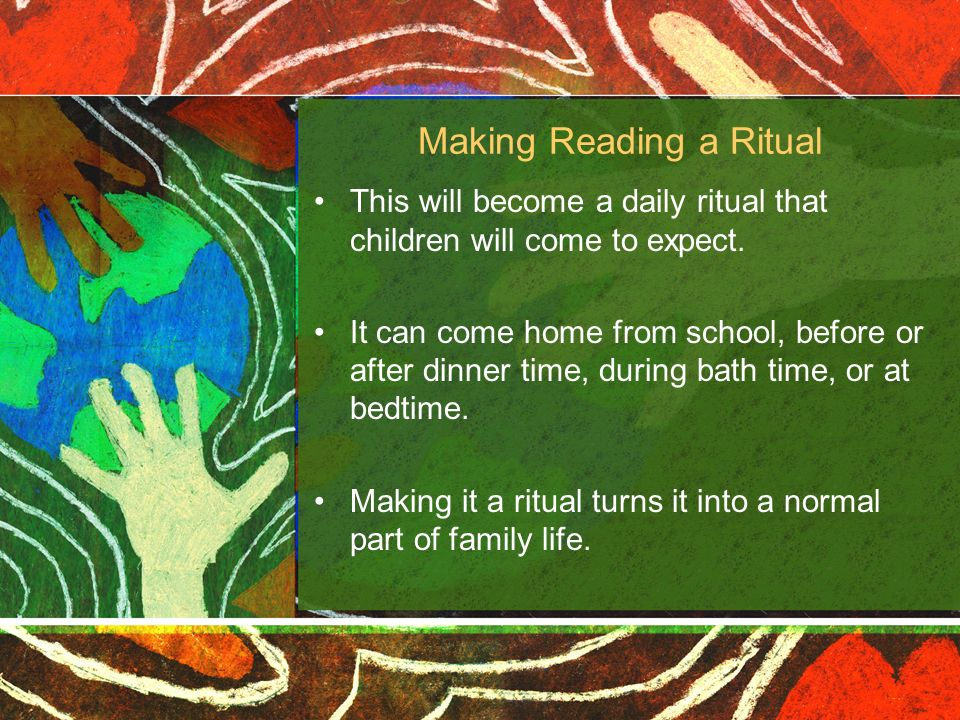 Making Reading a Ritual This will become a daily ritual that children will come to expect. It can come home from school, before or after dinner time,