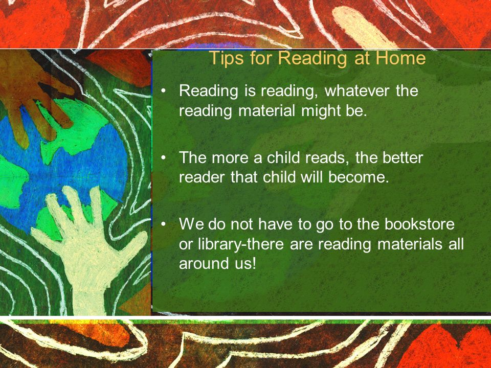 Tips for Reading at Home Reading is reading, whatever the reading material might be. The more a child reads, the better reader that child will become.