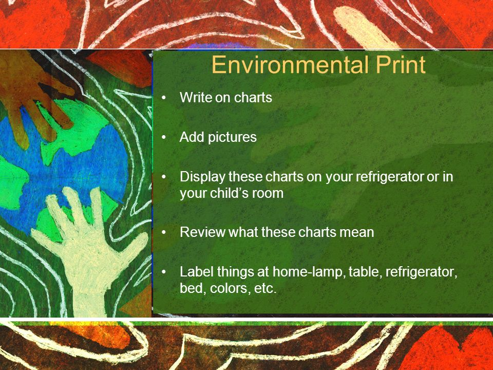 Environmental Print Write on charts Add pictures Display these charts on your refrigerator or in your childs room Review what these charts mean Label