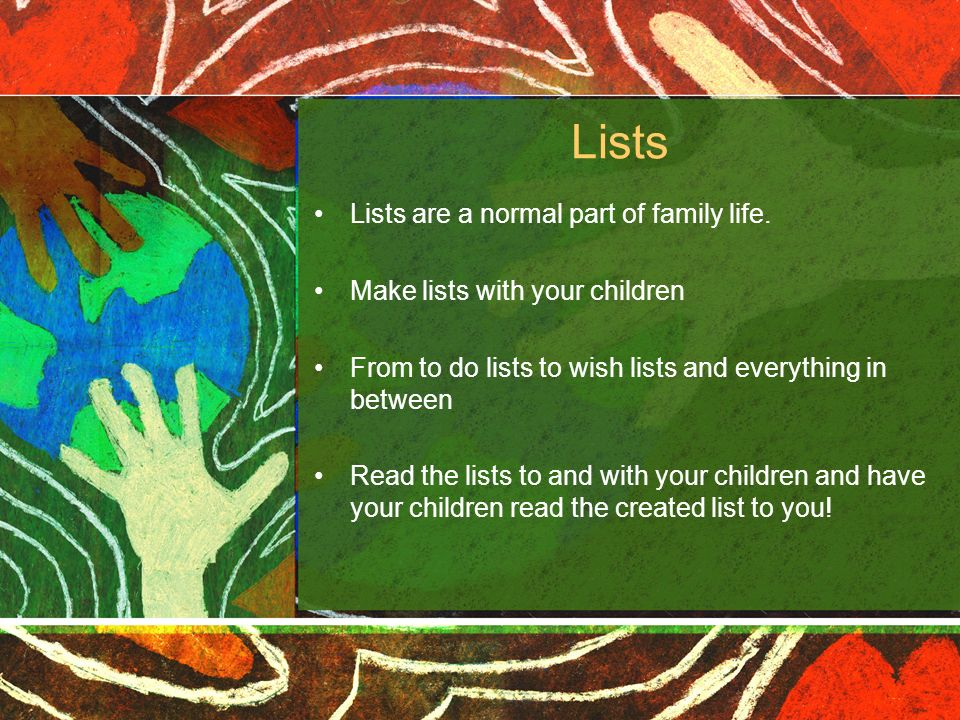 Lists Lists are a normal part of family life. Make lists with your children From to do lists to wish lists and everything in between Read the lists to