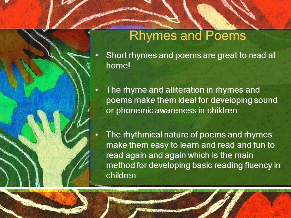 Rhymes and Poems Short rhymes and poems are great to read at home! The rhyme and alliteration in rhymes and poems make them ideal for developing sound