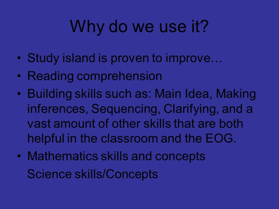 Why do we use it? Study island is proven to improve… Reading comprehension Building skills such as: Main Idea, Making inferences, Sequencing, Clarifyi
