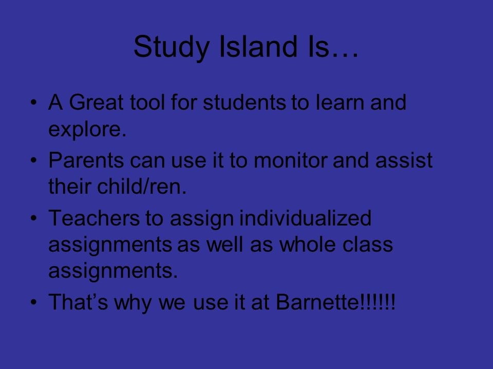 Study Island Is… A Great tool for students to learn and explore. Parents can use it to monitor and assist their child/ren. Teachers to assign individu