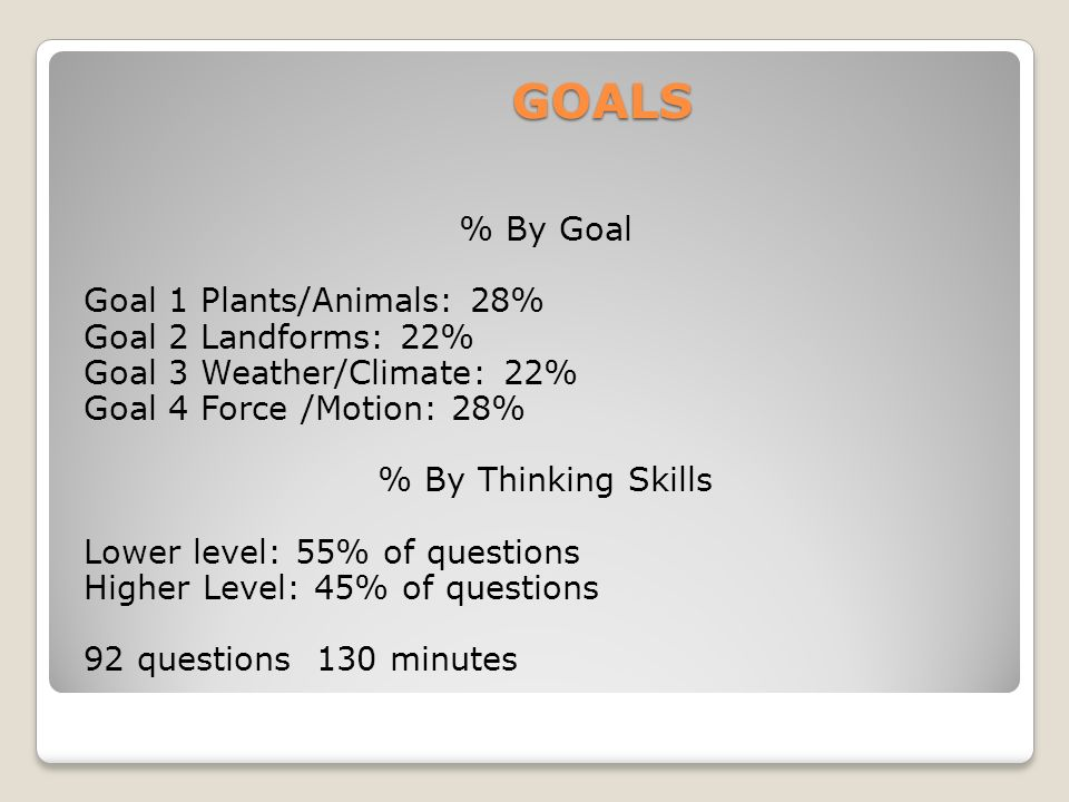 GOALS GOALS % By Goal Goal 1 Plants/Animals: 28% Goal 2 Landforms: 22% Goal 3 Weather/Climate: 22% Goal 4 Force /Motion: 28% % By Thinking Skills Lowe
